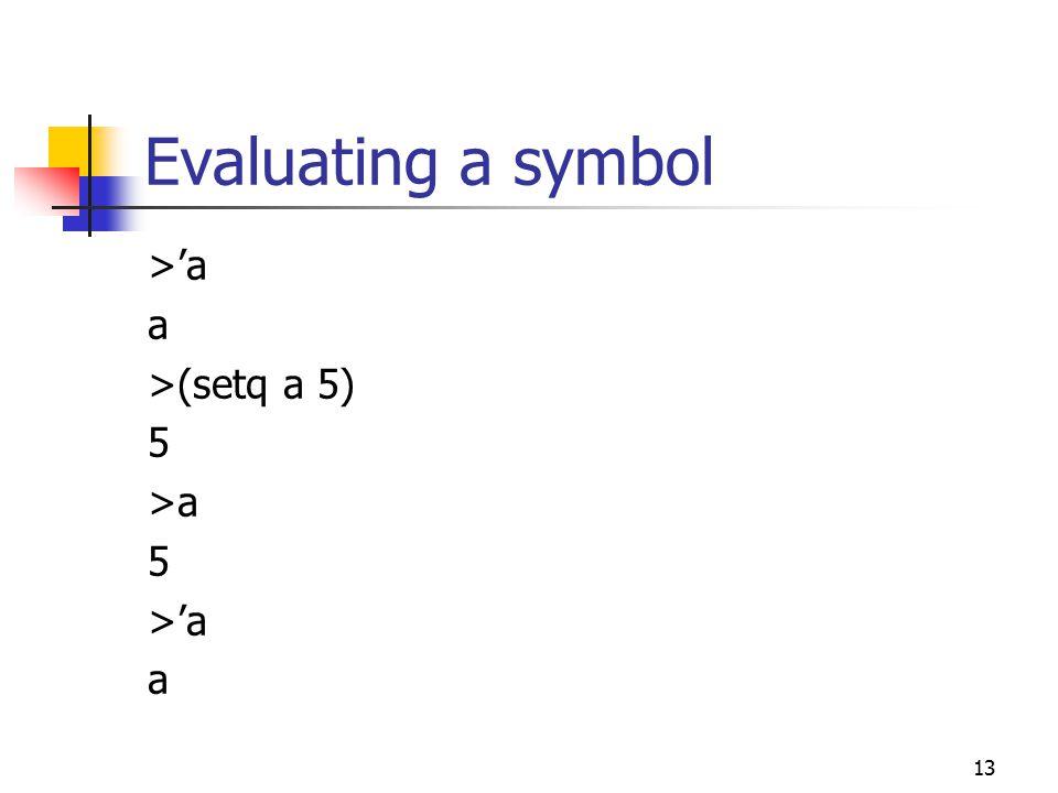13 Evaluating a symbol >'a a >(setq a 5) 5 >a 5 >'a a