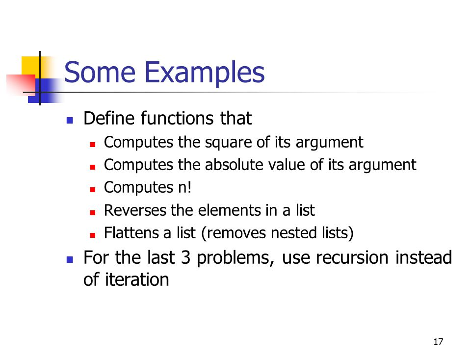 17 Some Examples Define functions that Computes the square of its argument Computes the absolute value of its argument Computes n.