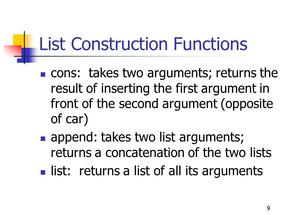 9 List Construction Functions cons: takes two arguments; returns the result of inserting the first argument in front of the second argument (opposite of car) append: takes two list arguments; returns a concatenation of the two lists list: returns a list of all its arguments