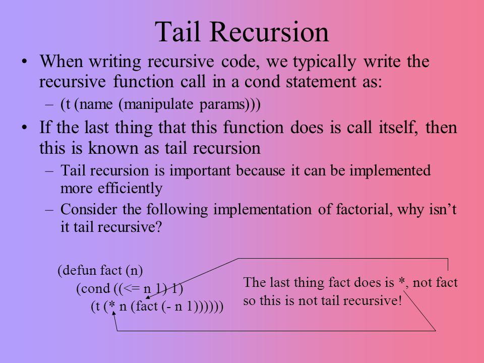 Tail Recursion When writing recursive code, we typically write the recursive function call in a cond statement as: –(t (name (manipulate params))) If the last thing that this function does is call itself, then this is known as tail recursion –Tail recursion is important because it can be implemented more efficiently –Consider the following implementation of factorial, why isn't it tail recursive.