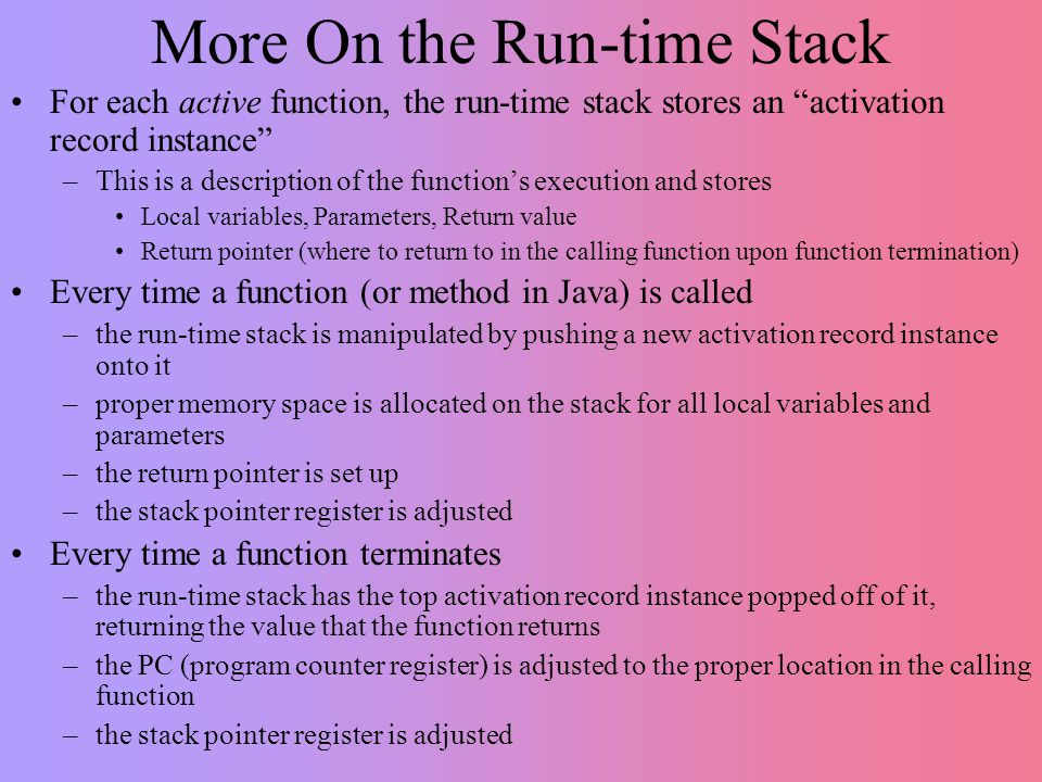 More On the Run-time Stack For each active function, the run-time stack stores an activation record instance –This is a description of the function's execution and stores Local variables, Parameters, Return value Return pointer (where to return to in the calling function upon function termination) Every time a function (or method in Java) is called –the run-time stack is manipulated by pushing a new activation record instance onto it –proper memory space is allocated on the stack for all local variables and parameters –the return pointer is set up –the stack pointer register is adjusted Every time a function terminates –the run-time stack has the top activation record instance popped off of it, returning the value that the function returns –the PC (program counter register) is adjusted to the proper location in the calling function –the stack pointer register is adjusted