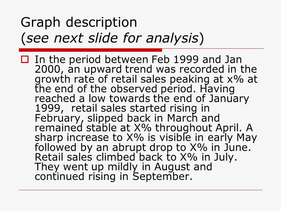 1.Italics: intensity/speed (How fast/intensive is the change?) 2.Underlined – time adverbials (When?) 3.Red - trend (up/down?, changed direction?) 4.Blue – prepositions  In the period between Feb 1999 and Jan 2000, an upward trend was recorded in the growth rate of retail sales peaking at x% at the end of the observed period.
