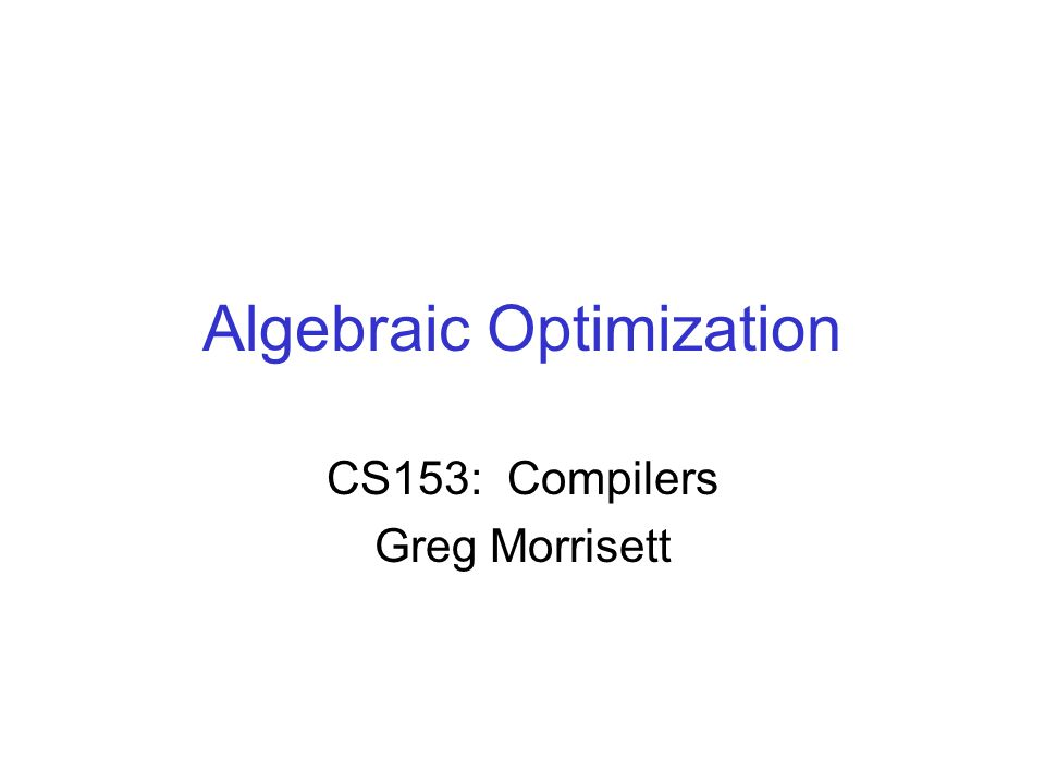 Algebraic Optimization CS153: Compilers Greg Morrisett