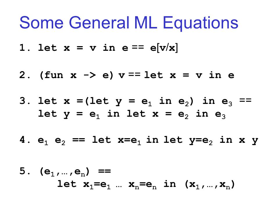 Some General ML Equations 1.let x = v in e == e [ v / x ] 2.(fun x -> e) v == let x = v in e 3.let x =(let y = e 1 in e 2 ) in e 3 == let y = e 1 in let x = e 2 in e 3 4.e 1 e 2 == let x=e 1 in let y=e 2 in x y 5.(e 1,…,e n ) == let x 1 =e 1 … x n =e n in (x 1,…,x n )