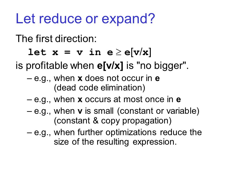 Let reduce or expand? The first direction: let x = v in e  e [ v / x ] is profitable when e[v/x] is