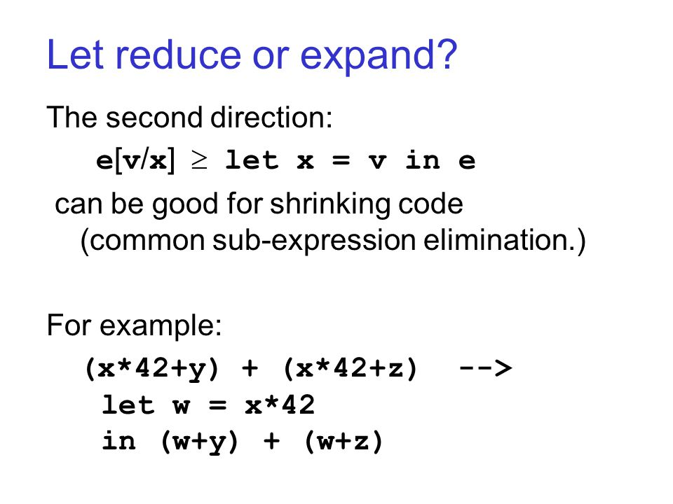 Let reduce or expand? The second direction: e [ v / x ]  let x = v in e can be good for shrinking code (common sub-expression elimination.) For examp