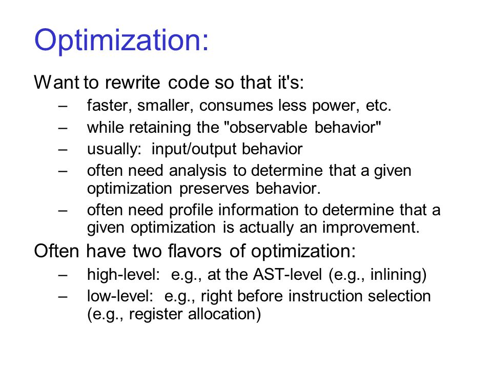 Optimization: Want to rewrite code so that it s: –faster, smaller, consumes less power, etc.