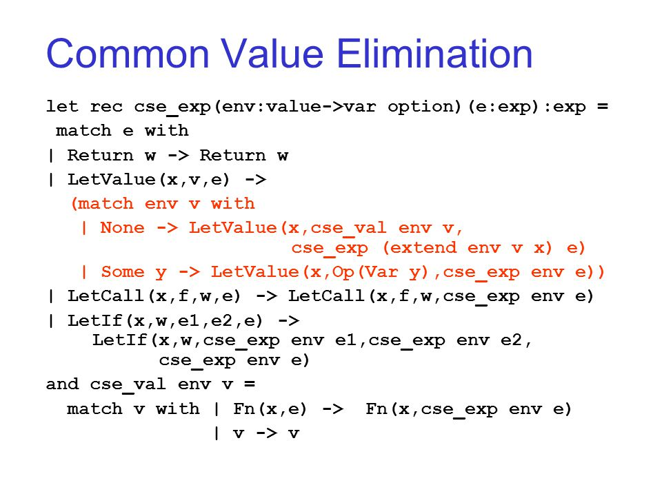 Common Value Elimination let rec cse_exp(env:value->var option)(e:exp):exp = match e with | Return w -> Return w | LetValue(x,v,e) -> (match env v with | None -> LetValue(x,cse_val env v, cse_exp (extend env v x) e) | Some y -> LetValue(x,Op(Var y),cse_exp env e)) | LetCall(x,f,w,e) -> LetCall(x,f,w,cse_exp env e) | LetIf(x,w,e1,e2,e) -> LetIf(x,w,cse_exp env e1,cse_exp env e2, cse_exp env e) and cse_val env v = match v with | Fn(x,e) -> Fn(x,cse_exp env e) | v -> v