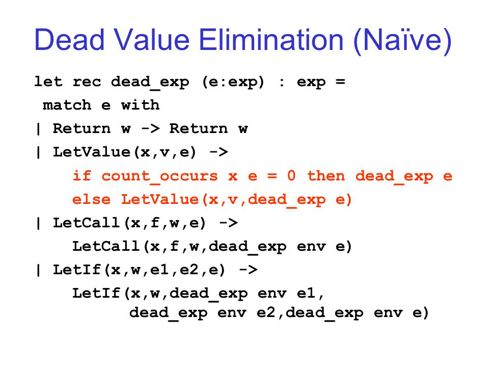 Dead Value Elimination (Naïve) let rec dead_exp (e:exp) : exp = match e with | Return w -> Return w | LetValue(x,v,e) -> if count_occurs x e = 0 then dead_exp e else LetValue(x,v,dead_exp e) | LetCall(x,f,w,e) -> LetCall(x,f,w,dead_exp env e) | LetIf(x,w,e1,e2,e) -> LetIf(x,w,dead_exp env e1, dead_exp env e2,dead_exp env e)