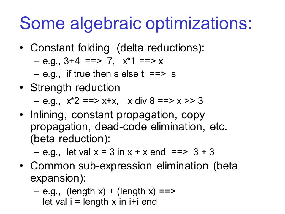 Some algebraic optimizations: Constant folding (delta reductions): –e.g., 3+4 ==> 7, x*1 ==> x –e.g., if true then s else t ==> s Strength reduction –e.g., x*2 ==> x+x, x div 8 ==> x >> 3 Inlining, constant propagation, copy propagation, dead-code elimination, etc.