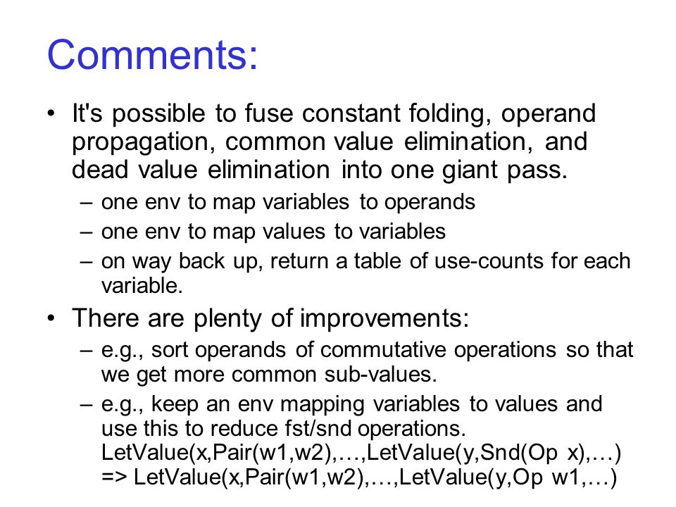 Comments: It s possible to fuse constant folding, operand propagation, common value elimination, and dead value elimination into one giant pass.