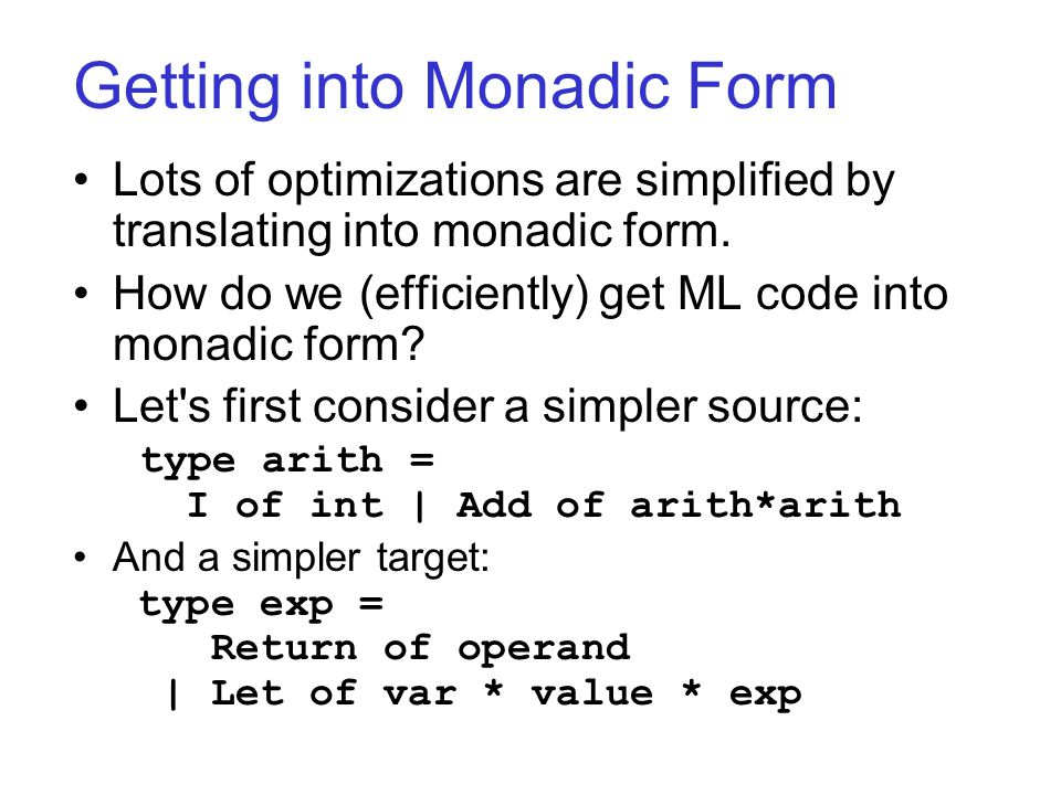 Getting into Monadic Form Lots of optimizations are simplified by translating into monadic form.