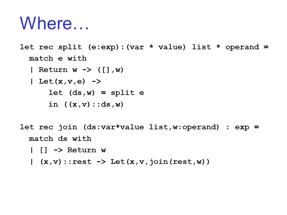 Where… let rec split (e:exp):(var * value) list * operand = match e with | Return w -> ([],w) | Let(x,v,e) -> let (ds,w) = split e in ((x,v)::ds,w) let rec join (ds:var*value list,w:operand) : exp = match ds with | [] -> Return w | (x,v)::rest -> Let(x,v,join(rest,w))