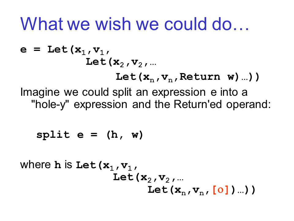 What we wish we could do… e = Let(x 1,v 1, Let(x 2,v 2,… Let(x n,v n,Return w)…)) Imagine we could split an expression e into a hole-y expression and the Return ed operand: split e = (h, w) where h is Let(x 1,v 1, Let(x 2,v 2,… Let(x n,v n,[  ])…))