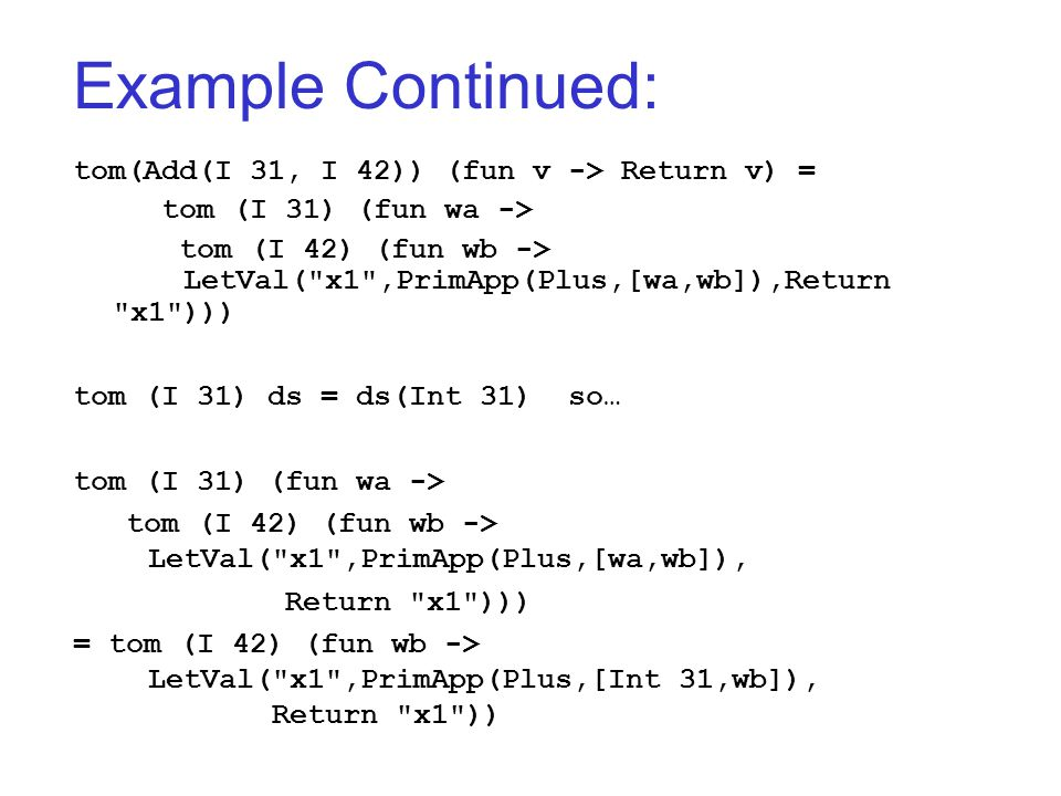 Example Continued: tom(Add(I 31, I 42)) (fun v -> Return v) = tom (I 31) (fun wa -> tom (I 42) (fun wb -> LetVal( x1 ,PrimApp(Plus,[wa,wb]),Return x1 ))) tom (I 31) ds = ds(Int 31) so… tom (I 31) (fun wa -> tom (I 42) (fun wb -> LetVal( x1 ,PrimApp(Plus,[wa,wb]), Return x1 ))) = tom (I 42) (fun wb -> LetVal( x1 ,PrimApp(Plus,[Int 31,wb]), Return x1 ))