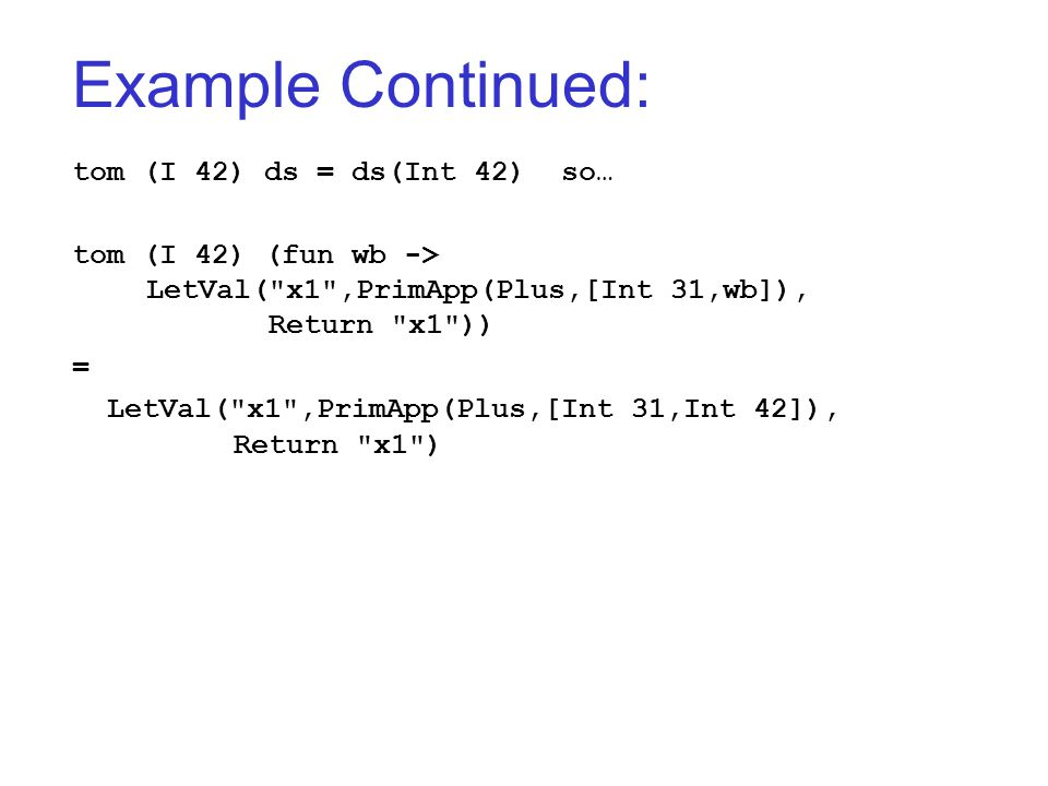 Example Continued: tom (I 42) ds = ds(Int 42) so… tom (I 42) (fun wb -> LetVal(