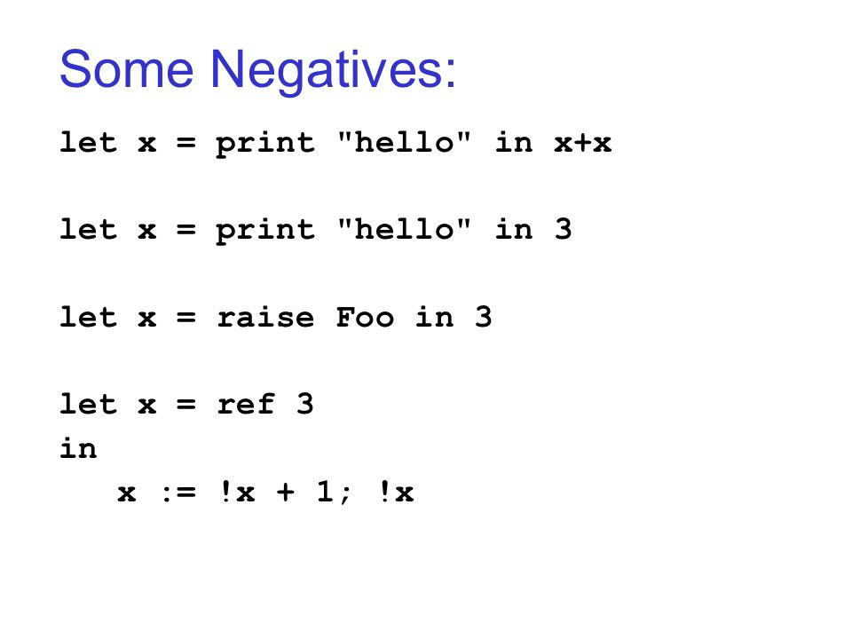 Some Negatives: let x = print hello in x+x let x = print hello in 3 let x = raise Foo in 3 let x = ref 3 in x := !x + 1; !x