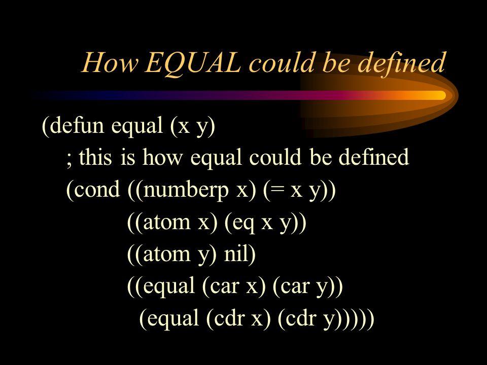 How EQUAL could be defined (defun equal (x y) ; this is how equal could be defined (cond ((numberp x) (= x y)) ((atom x) (eq x y)) ((atom y) nil) ((equal (car x) (car y)) (equal (cdr x) (cdr y)))))