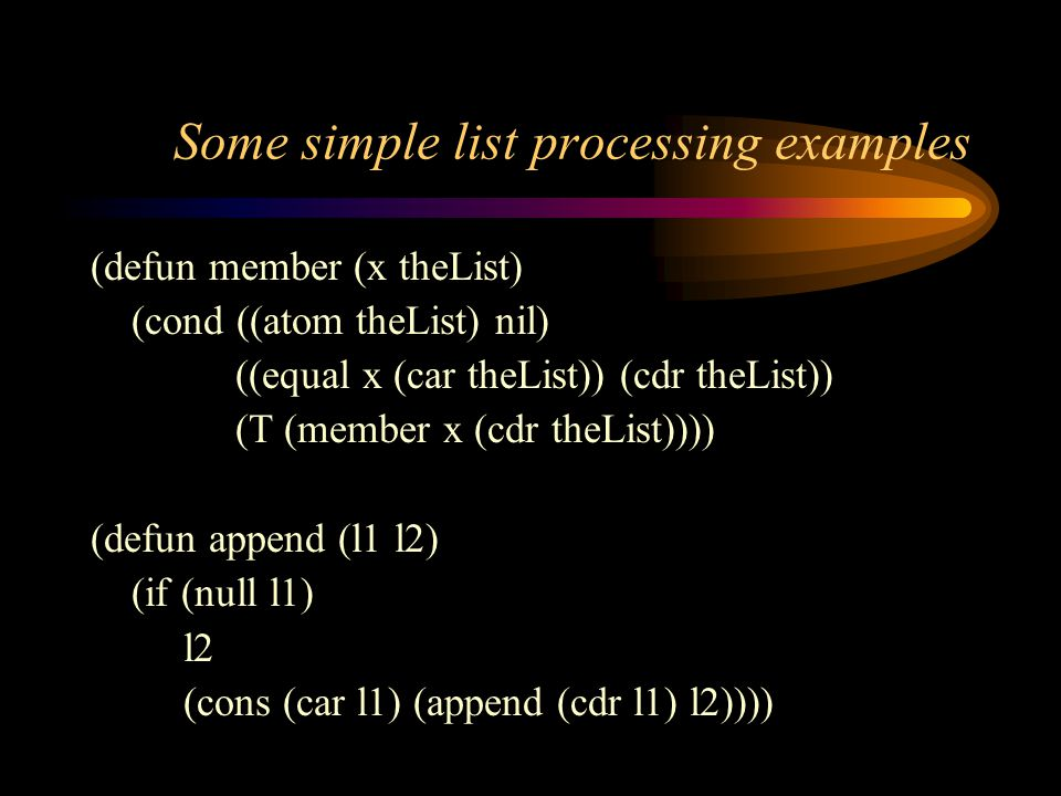 Some simple list processing examples (defun member (x theList) (cond ((atom theList) nil) ((equal x (car theList)) (cdr theList)) (T (member x (cdr theList)))) (defun append (l1 l2) (if (null l1) l2 (cons (car l1) (append (cdr l1) l2))))
