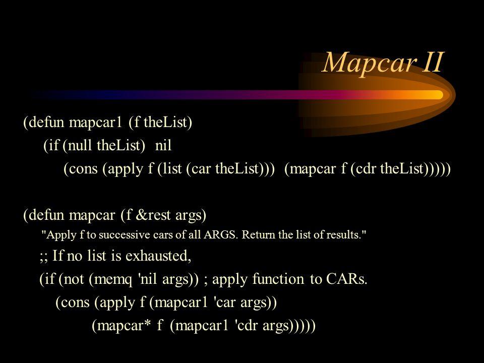 Mapcar II (defun mapcar1 (f theList) (if (null theList) nil (cons (apply f (list (car theList))) (mapcar f (cdr theList))))) (defun mapcar (f &rest args) Apply f to successive cars of all ARGS.