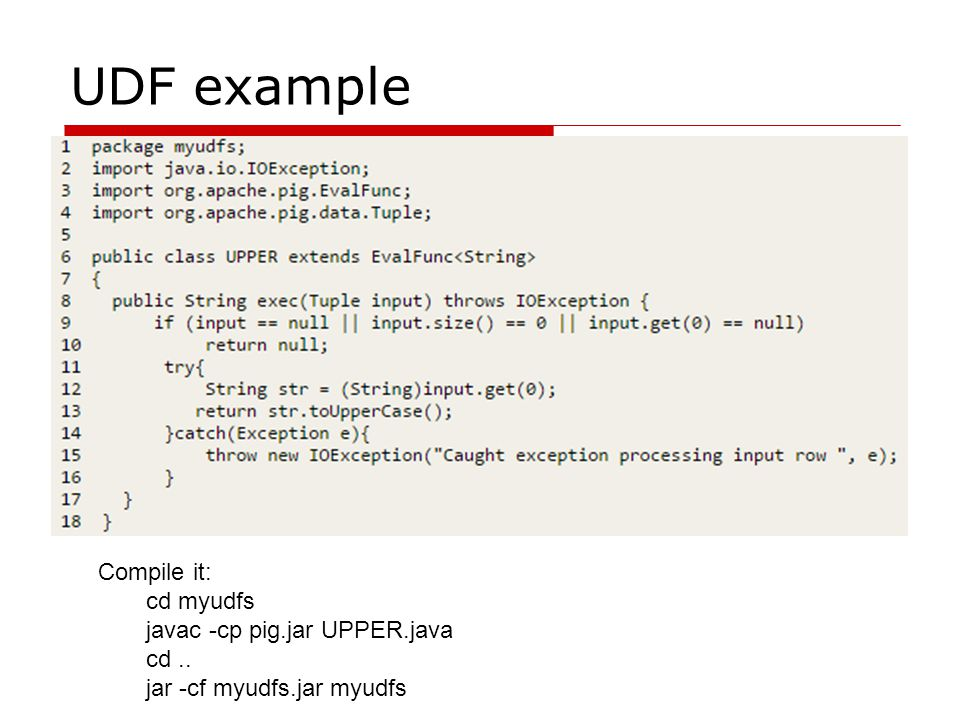 UDF example Compile it: cd myudfs javac -cp pig.jar UPPER.java cd.. jar -cf myudfs.jar myudfs