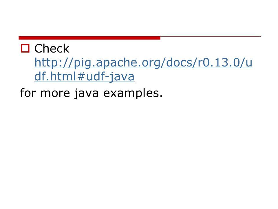  Check http://pig.apache.org/docs/r0.13.0/u df.html#udf-java http://pig.apache.org/docs/r0.13.0/u df.html#udf-java for more java examples.