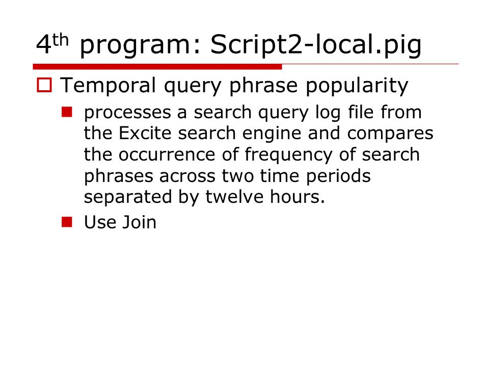 4 th program: Script2-local.pig  Temporal query phrase popularity processes a search query log file from the Excite search engine and compares the occurrence of frequency of search phrases across two time periods separated by twelve hours.