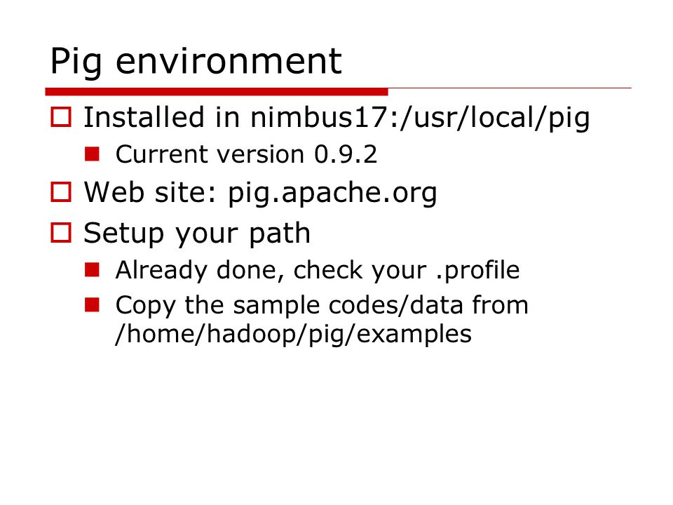 Pig environment  Installed in nimbus17:/usr/local/pig Current version 0.9.2  Web site: pig.apache.org  Setup your path Already done, check your.profile Copy the sample codes/data from /home/hadoop/pig/examples