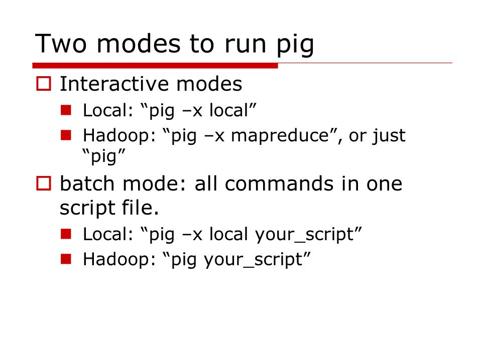 Two modes to run pig  Interactive modes Local: pig –x local Hadoop: pig –x mapreduce , or just pig  batch mode: all commands in one script file.