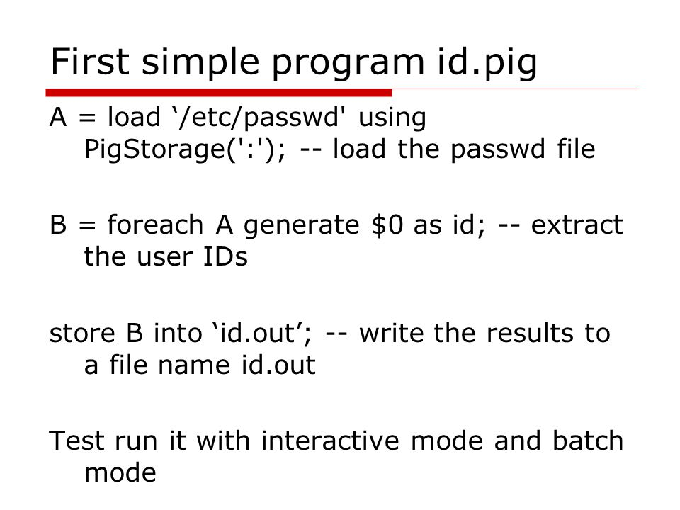 First simple program id.pig A = load '/etc/passwd using PigStorage( : ); -- load the passwd file B = foreach A generate $0 as id; -- extract the user IDs store B into 'id.out'; -- write the results to a file name id.out Test run it with interactive mode and batch mode