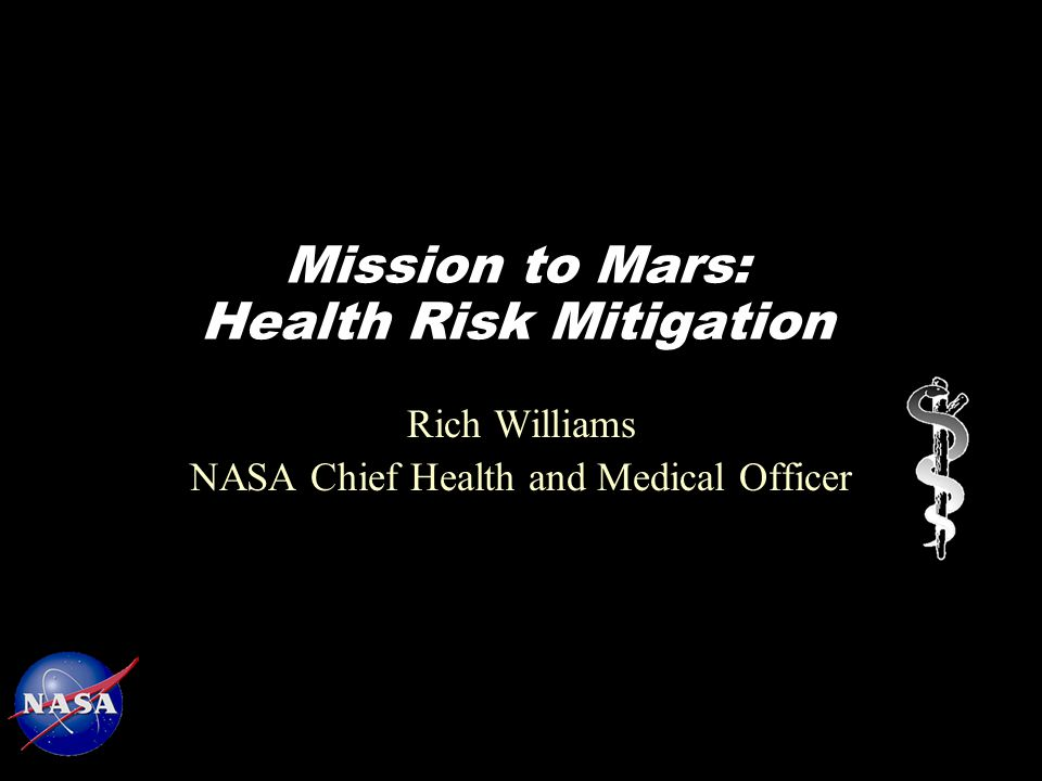 Mission to Mars: Health Risk Mitigation Rich Williams NASA Chief Health and Medical Officer
