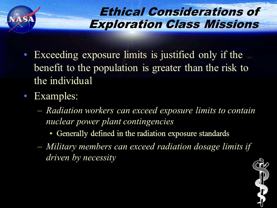 Ethical Considerations of Exploration Class Missions Exceeding exposure limits is justified only if the benefit to the population is greater than the risk to the individual Examples: –Radiation workers can exceed exposure limits to contain nuclear power plant contingencies Generally defined in the radiation exposure standards –Military members can exceed radiation dosage limits if driven by necessity