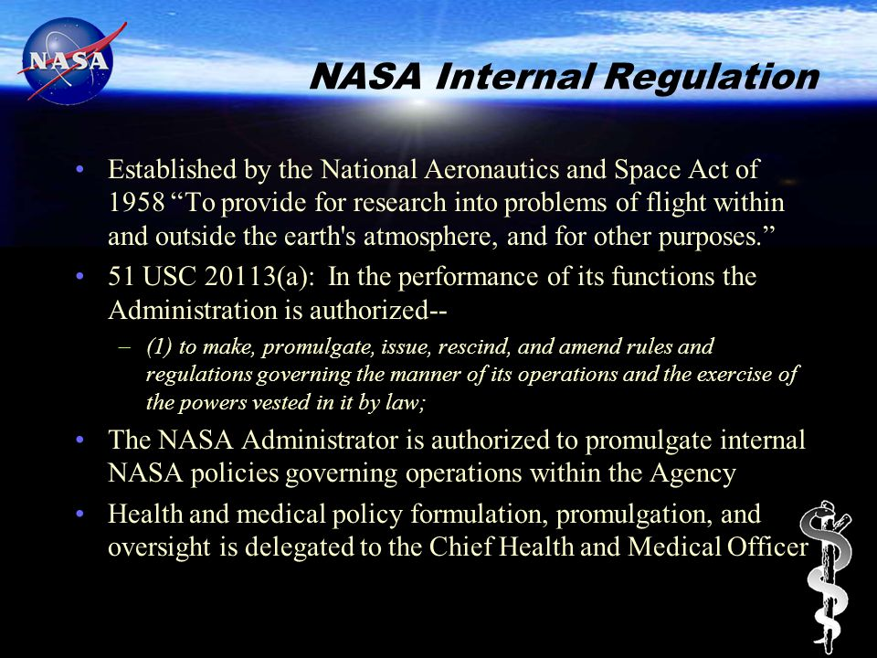 NASA Internal Regulation Established by the National Aeronautics and Space Act of 1958 To provide for research into problems of flight within and outside the earth s atmosphere, and for other purposes. 51 USC 20113(a): In the performance of its functions the Administration is authorized-- –(1) to make, promulgate, issue, rescind, and amend rules and regulations governing the manner of its operations and the exercise of the powers vested in it by law; The NASA Administrator is authorized to promulgate internal NASA policies governing operations within the Agency Health and medical policy formulation, promulgation, and oversight is delegated to the Chief Health and Medical Officer