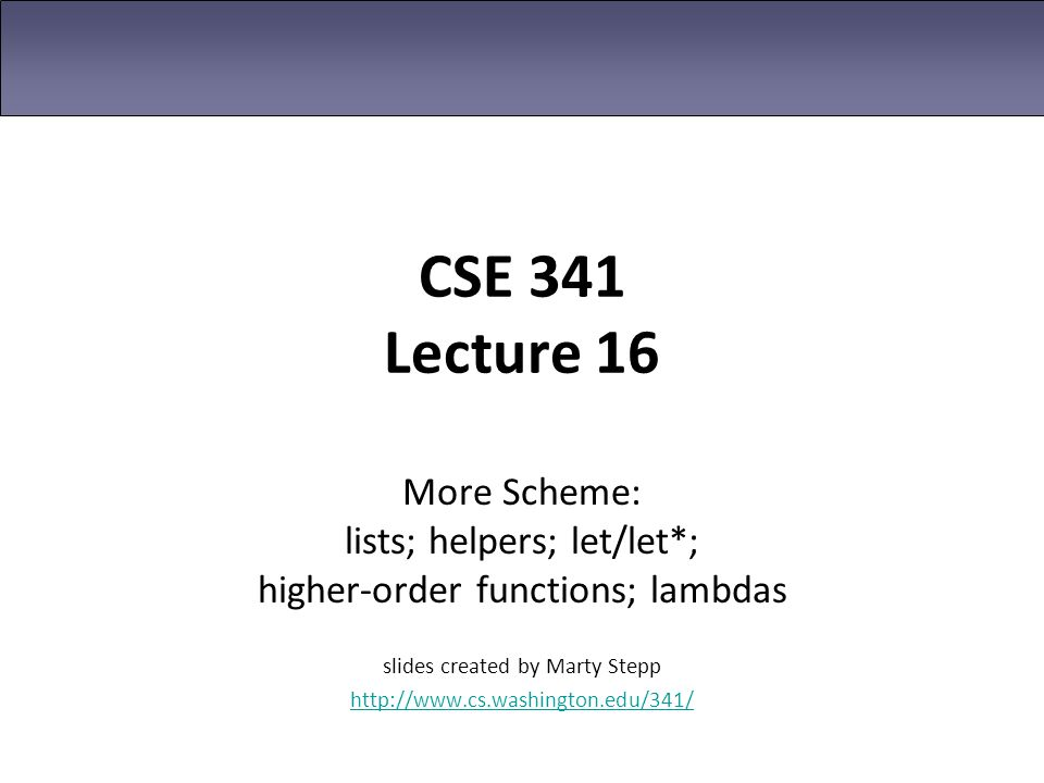 CSE 341 Lecture 16 More Scheme: lists; helpers; let/let*; higher-order functions; lambdas slides created by Marty Stepp http://www.cs.washington.edu/3
