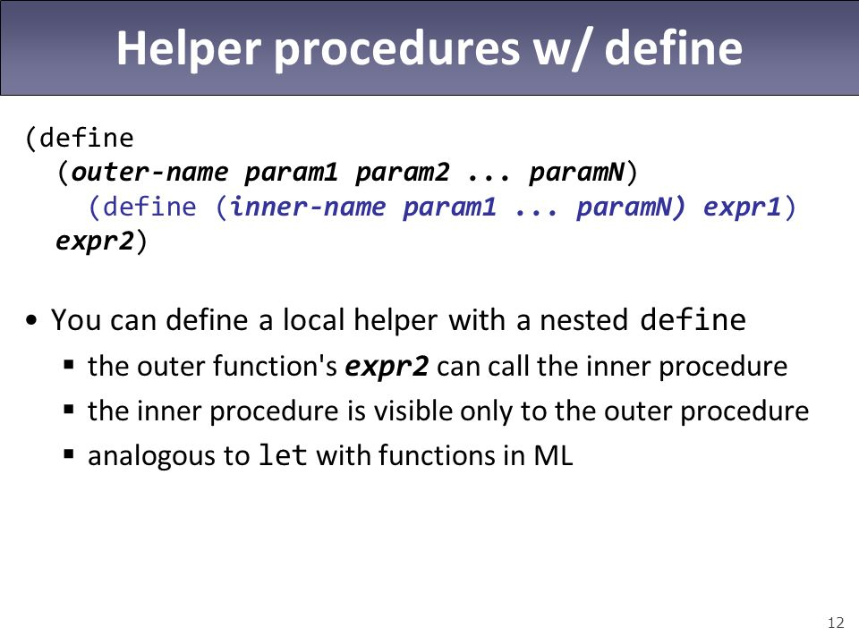 12 Helper procedures w/ define (define (outer-name param1 param2... paramN) (define (inner-name param1... paramN) expr1) expr2) You can define a local