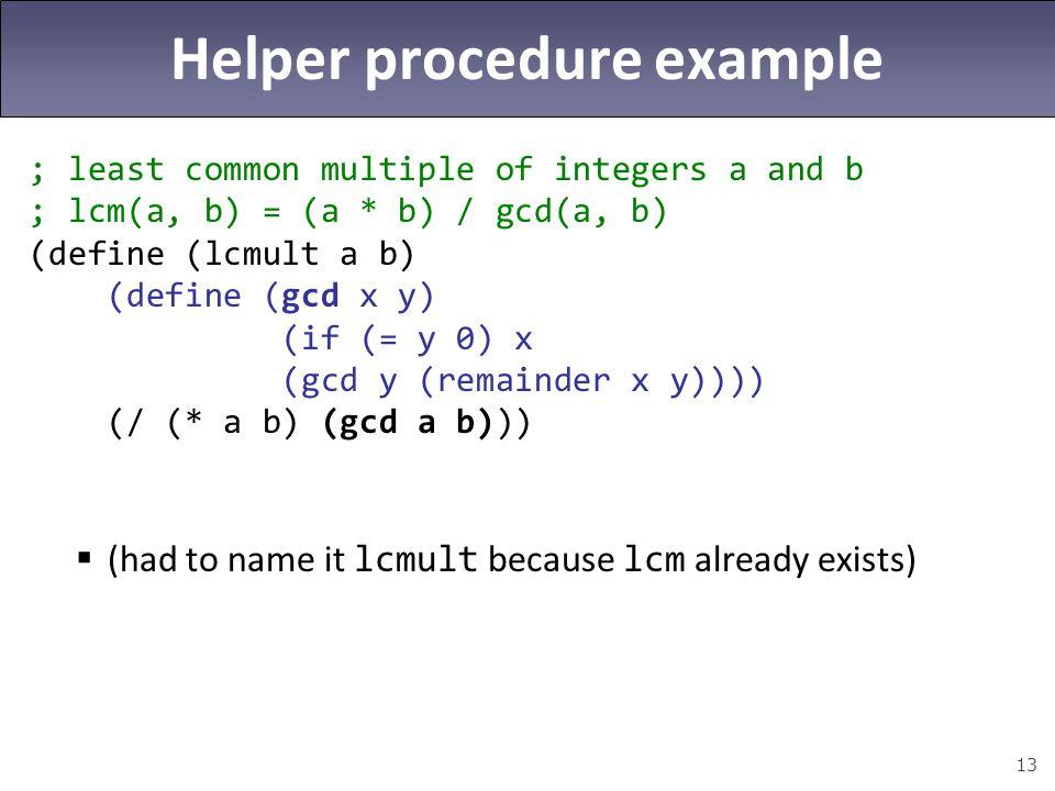 13 Helper procedure example ; least common multiple of integers a and b ; lcm(a, b) = (a * b) / gcd(a, b) (define (lcmult a b) (define (gcd x y) (if (