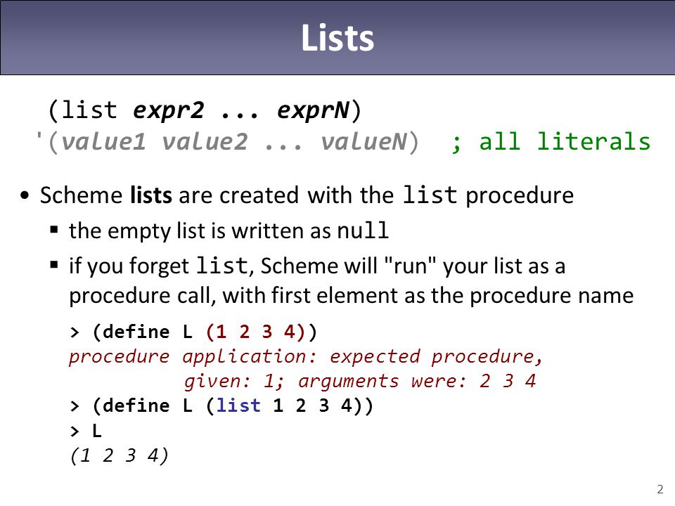 2 Lists (list expr2... exprN) '(value1 value2... valueN) ; all literals Scheme lists are created with the list procedure  the empty list is written a