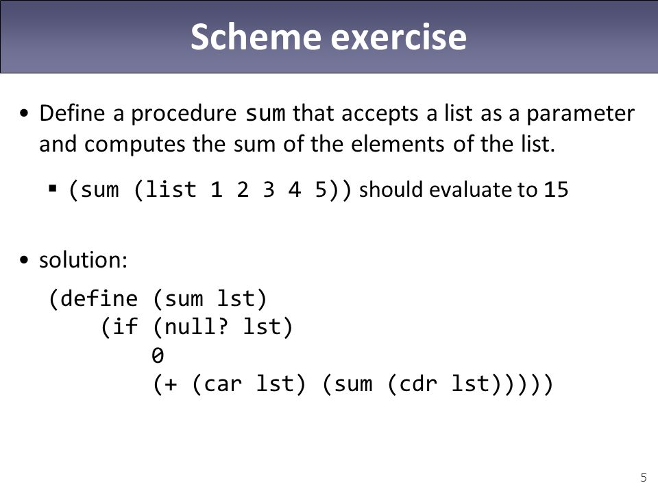 5 Scheme exercise Define a procedure sum that accepts a list as a parameter and computes the sum of the elements of the list.  (sum (list 1 2 3 4 5))