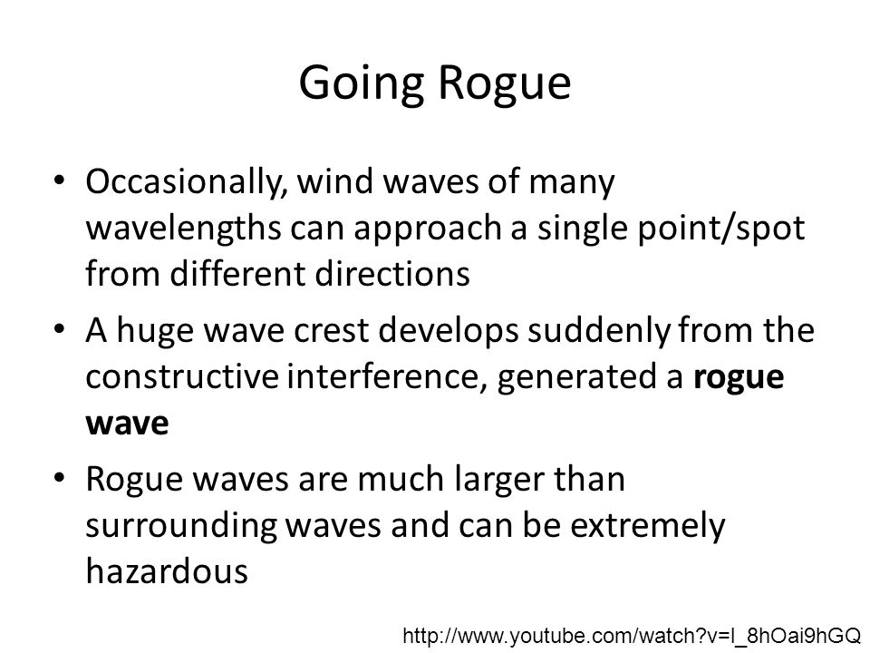 Going Rogue Occasionally, wind waves of many wavelengths can approach a single point/spot from different directions A huge wave crest develops suddenly from the constructive interference, generated a rogue wave Rogue waves are much larger than surrounding waves and can be extremely hazardous http://www.youtube.com/watch v=l_8hOai9hGQ