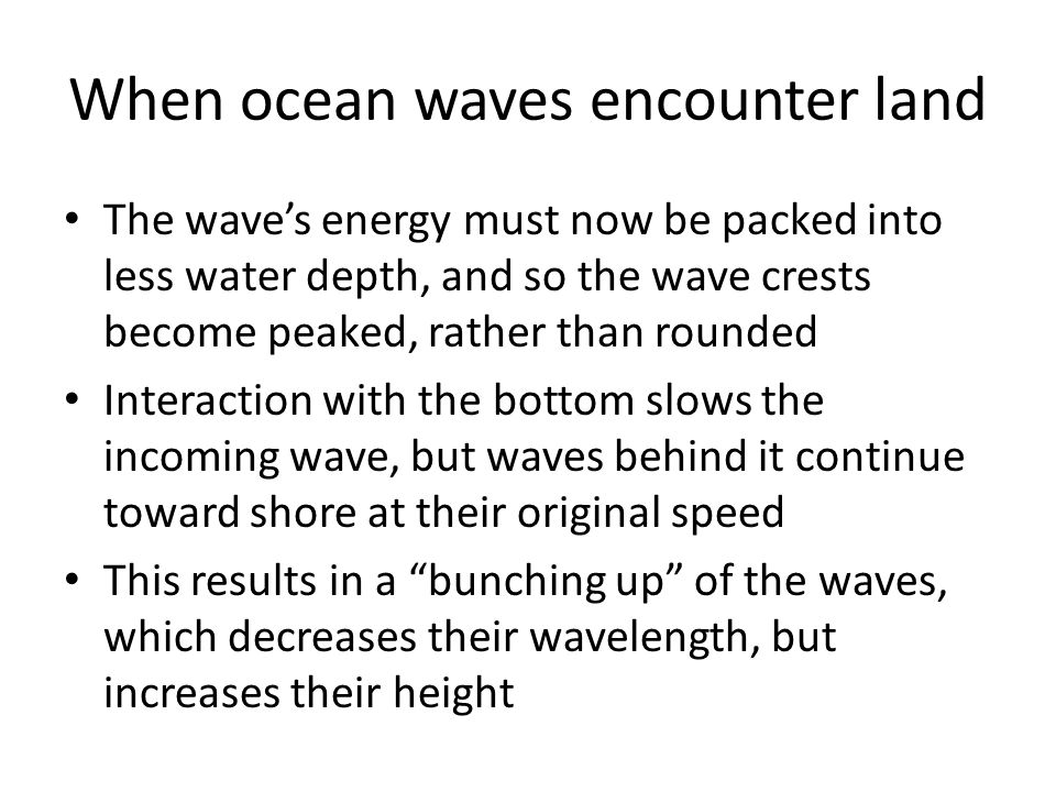 When ocean waves encounter land The wave's energy must now be packed into less water depth, and so the wave crests become peaked, rather than rounded Interaction with the bottom slows the incoming wave, but waves behind it continue toward shore at their original speed This results in a bunching up of the waves, which decreases their wavelength, but increases their height