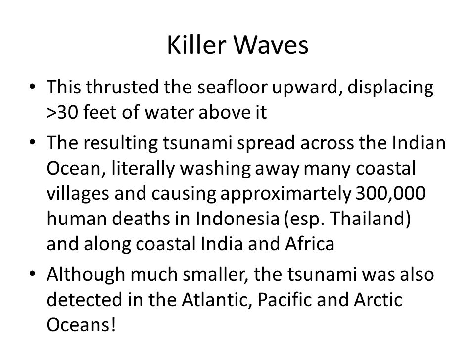 Killer Waves This thrusted the seafloor upward, displacing >30 feet of water above it The resulting tsunami spread across the Indian Ocean, literally washing away many coastal villages and causing approximartely 300,000 human deaths in Indonesia (esp.