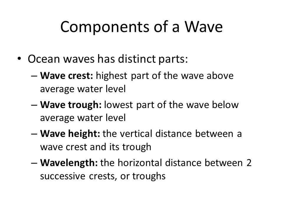 Components of a Wave Ocean waves has distinct parts: – Wave crest: highest part of the wave above average water level – Wave trough: lowest part of the wave below average water level – Wave height: the vertical distance between a wave crest and its trough – Wavelength: the horizontal distance between 2 successive crests, or troughs