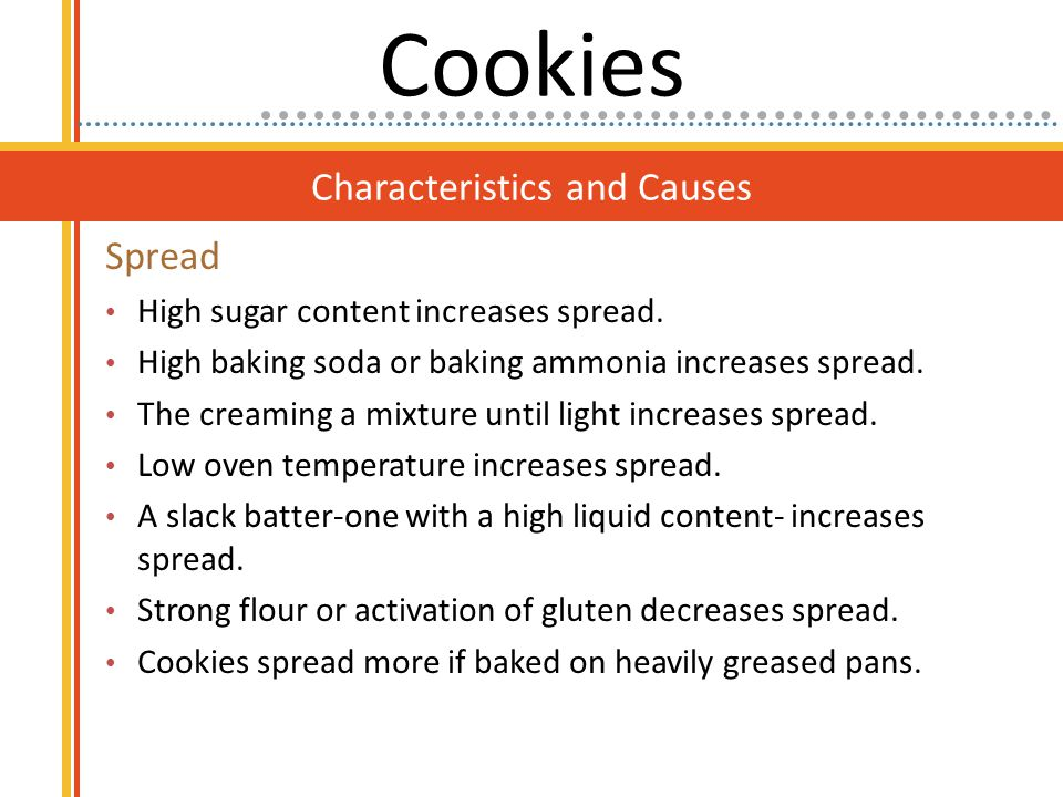 Characteristics and Causes Spread High sugar content increases spread. High baking soda or baking ammonia increases spread. The creaming a mixture unt