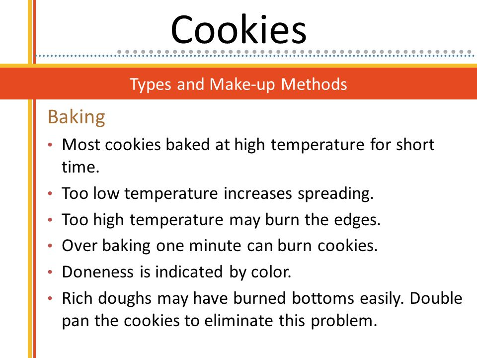 Types and Make-up Methods Baking Most cookies baked at high temperature for short time. Too low temperature increases spreading. Too high temperature