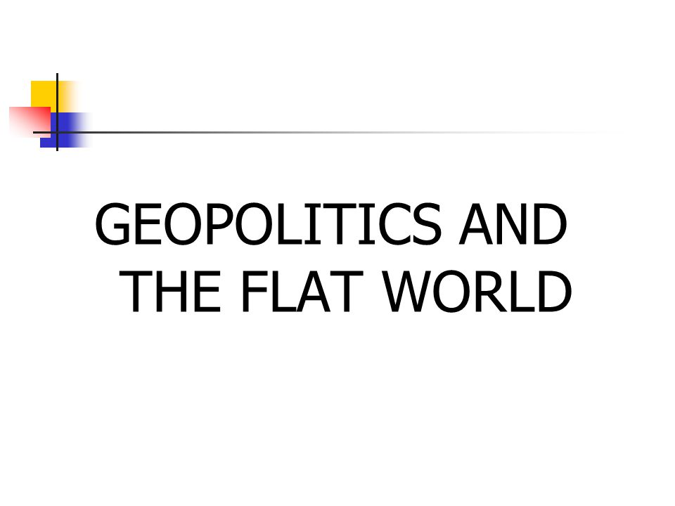 GEOPOLITICS AND THE FLAT WORLD