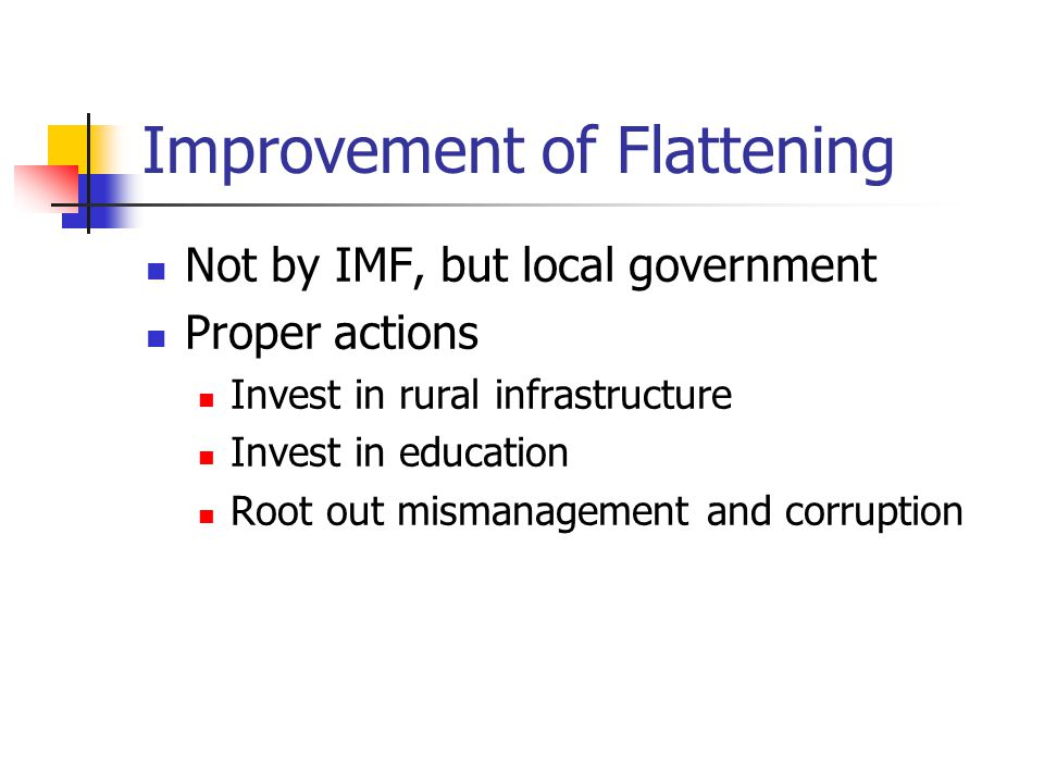 Improvement of Flattening Not by IMF, but local government Proper actions Invest in rural infrastructure Invest in education Root out mismanagement and corruption