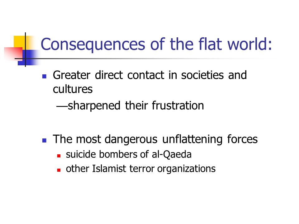 Consequences of the flat world: Greater direct contact in societies and cultures — sharpened their frustration The most dangerous unflattening forces suicide bombers of al-Qaeda other Islamist terror organizations