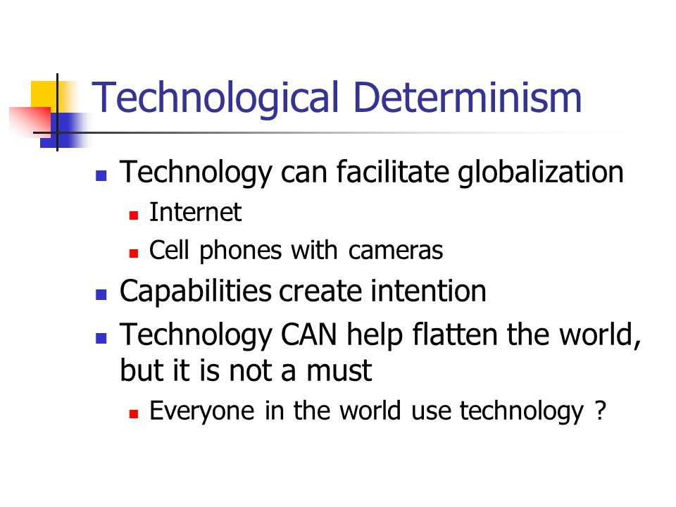 Technological Determinism Technology can facilitate globalization Internet Cell phones with cameras Capabilities create intention Technology CAN help flatten the world, but it is not a must Everyone in the world use technology