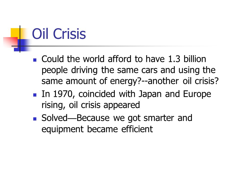 Oil Crisis Could the world afford to have 1.3 billion people driving the same cars and using the same amount of energy --another oil crisis.