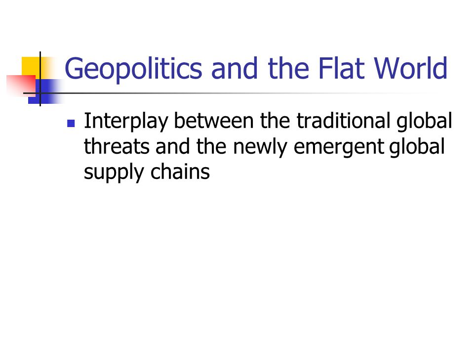 Geopolitics and the Flat World Interplay between the traditional global threats and the newly emergent global supply chains